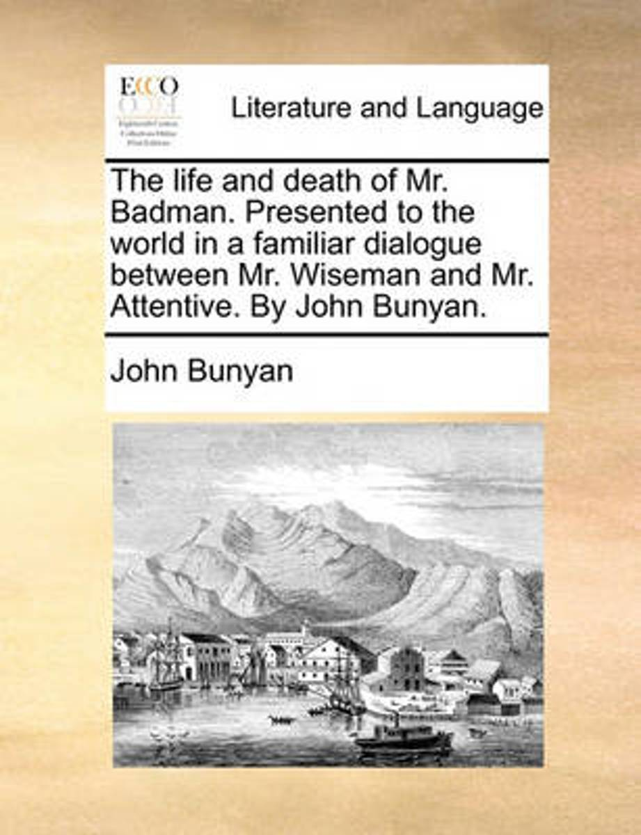 The Life and Death of Mr. Badman. Presented to the World in a Familiar Dialogue Between Mr. Wiseman and Mr. Attentive. by John Bunyan.