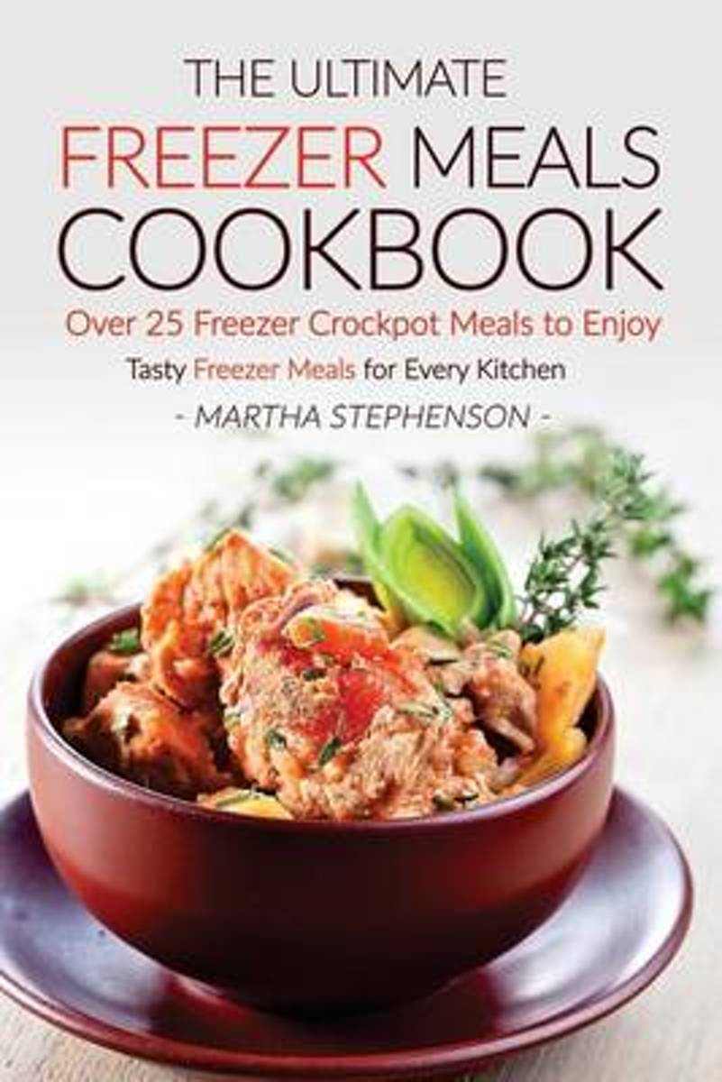 The Ultimate Freezer Meals Cookbook - Over 25 Freezer Crockpot Meals to Enjoy