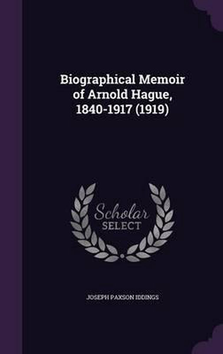 Biographical Memoir of Arnold Hague, 1840-1917 (1919)