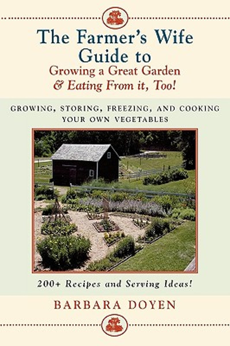 The Farmer's Wife Guide to Growing a Great Garden and Eating from it Too!