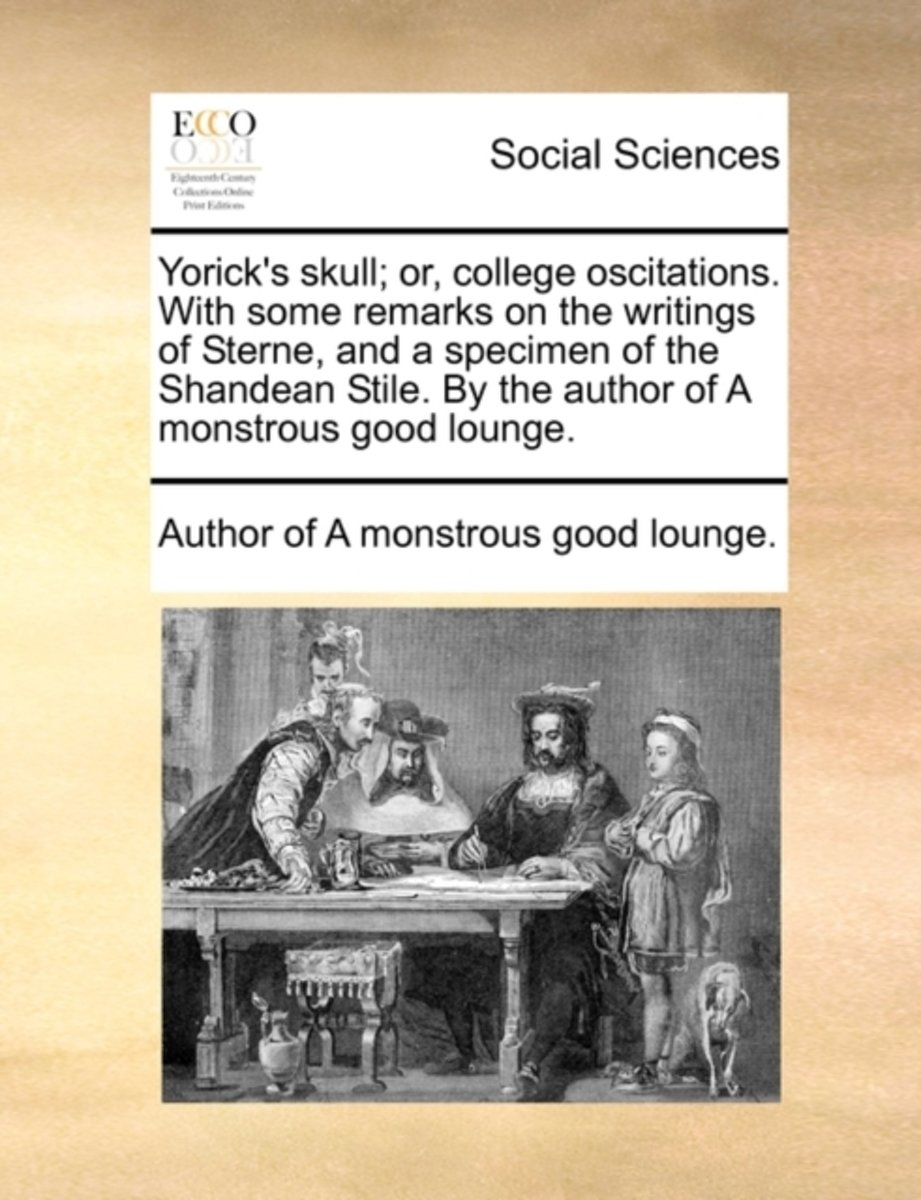 Yorick's Skull; Or, College Oscitations. with Some Remarks on the Writings of Sterne, and a Specimen of the Shandean Stile. by the Author of a Monstrous Good Lounge.