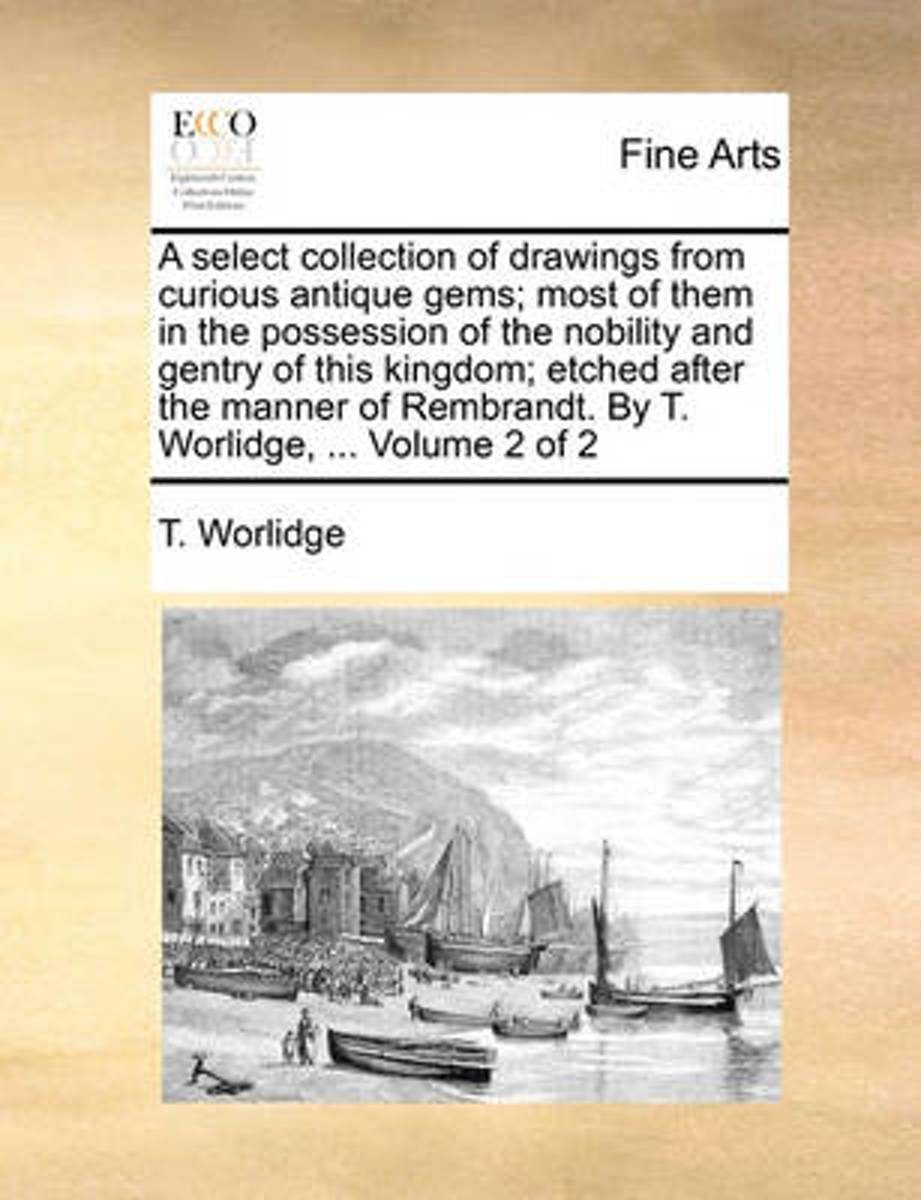 A Select Collection of Drawings from Curious Antique Gems; Most of Them in the Possession of the Nobility and Gentry of This Kingdom; Etched After the Manner of Rembrandt. by T. Worlidge, ...