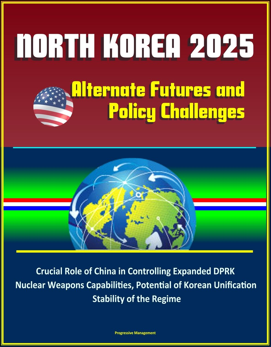 North Korea 2025: Alternate Futures and Policy Challenges - Crucial Role of China in Controlling Expanded DPRK Nuclear Weapons Capabilities, Potential of Korean Unification, Stability of the
