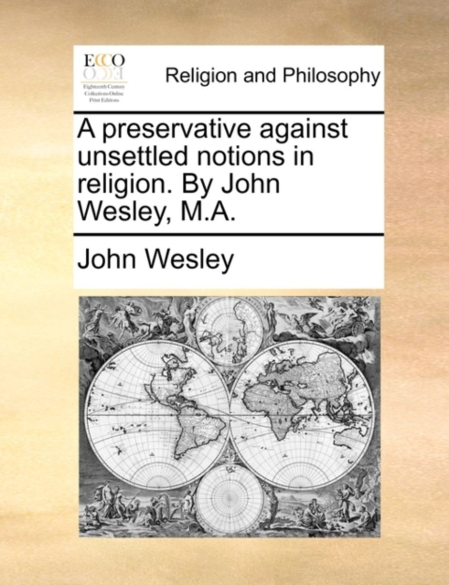 A Preservative Against Unsettled Notions in Religion. by John Wesley, M.a