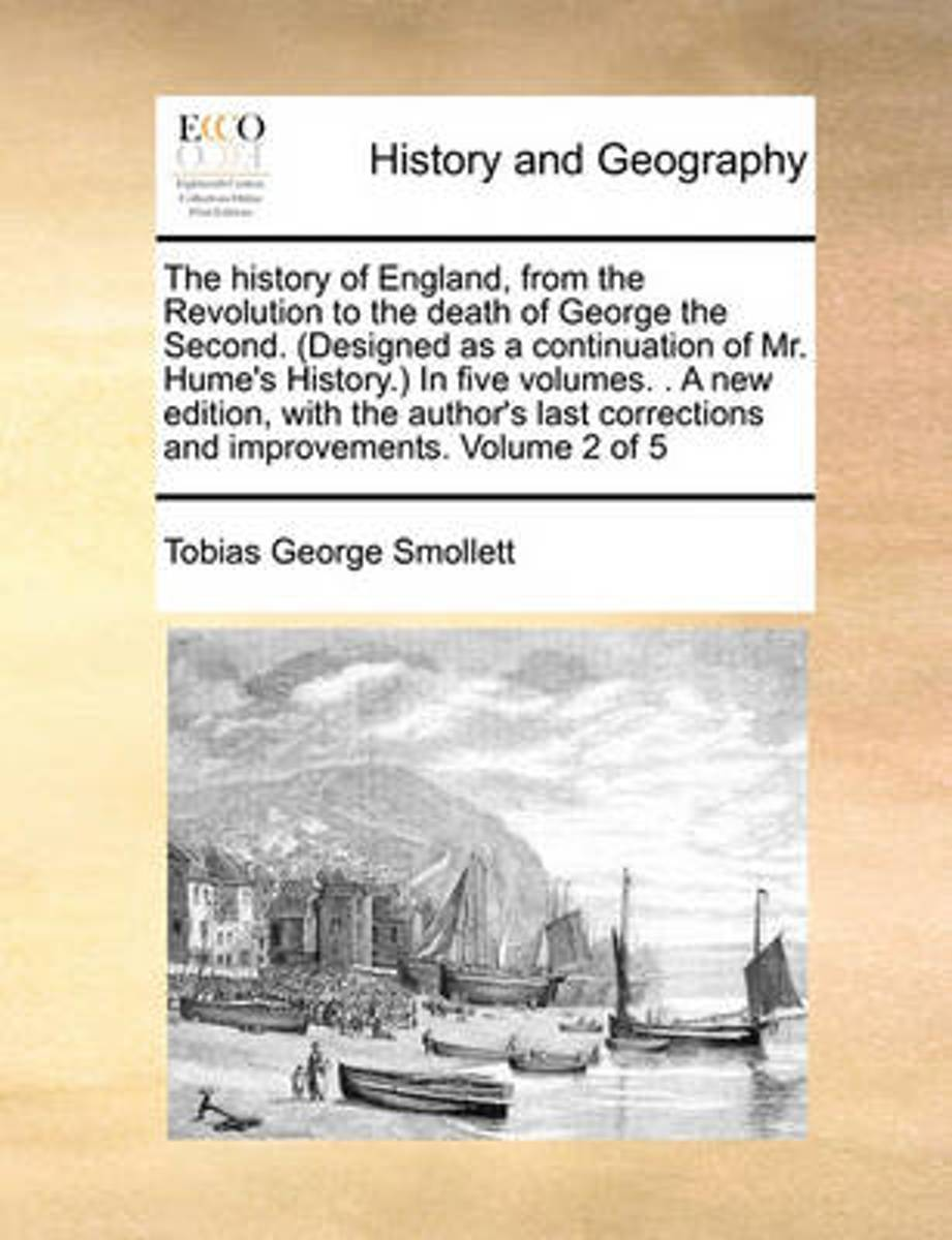 The History of England, from the Revolution to the Death of George the Second. (Designed as a Continuation of Mr. Hume's History.) in Five Volumes. . a New Edition, with the Author's Last Cor