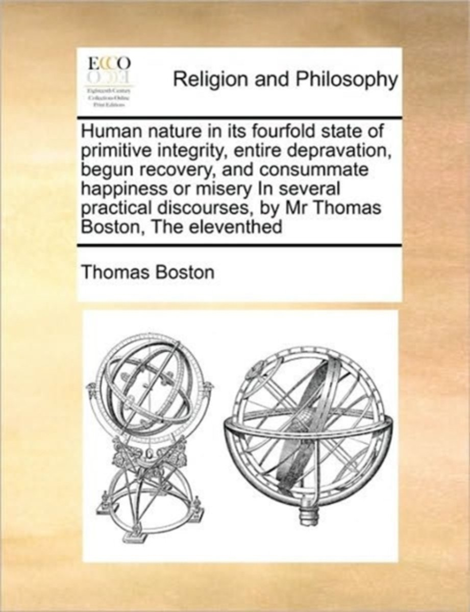 Human Nature in Its Fourfold State of Primitive Integrity, Entire Depravation, Begun Recovery, and Consummate Happiness or Misery in Several Practical Discourses, by MR Thomas Boston, the Ele