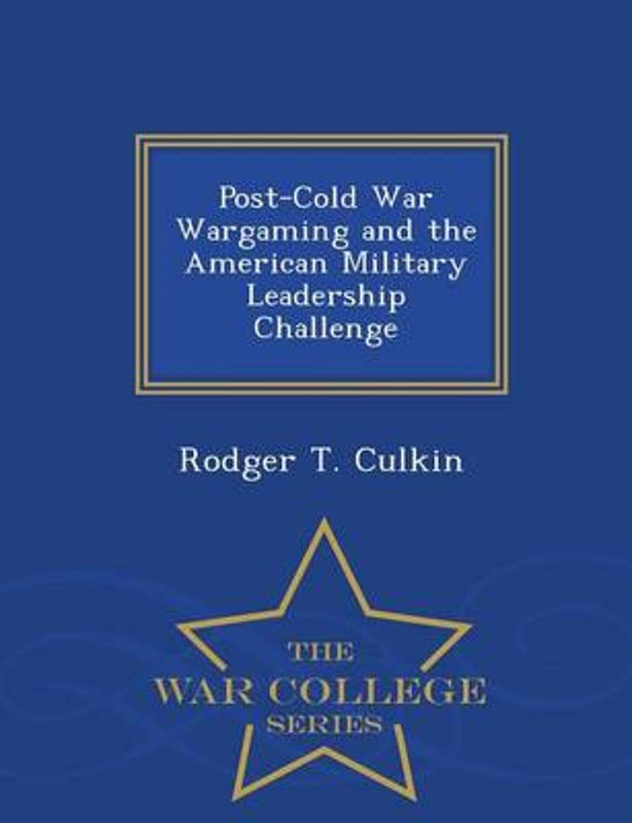 Post-Cold War Wargaming and the American Military Leadership Challenge - War College Series