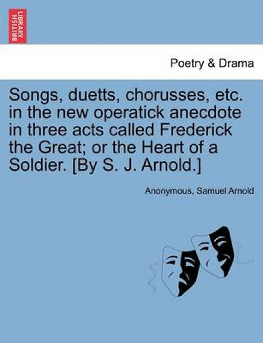 Songs, Duetts, Chorusses, Etc. in the New Operatick Anecdote in Three Acts Called Frederick the Great; Or the Heart of a Soldier. [By S. J. Arnold.]