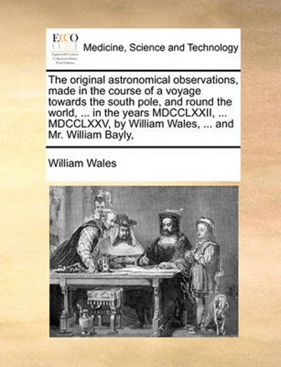 The Original Astronomical Observations, Made in the Course of a Voyage Towards the South Pole, and Round the World, ... in the Years MDCCLXXII, ... MDCCLXXV, by William Wales, ... and Mr. Wil