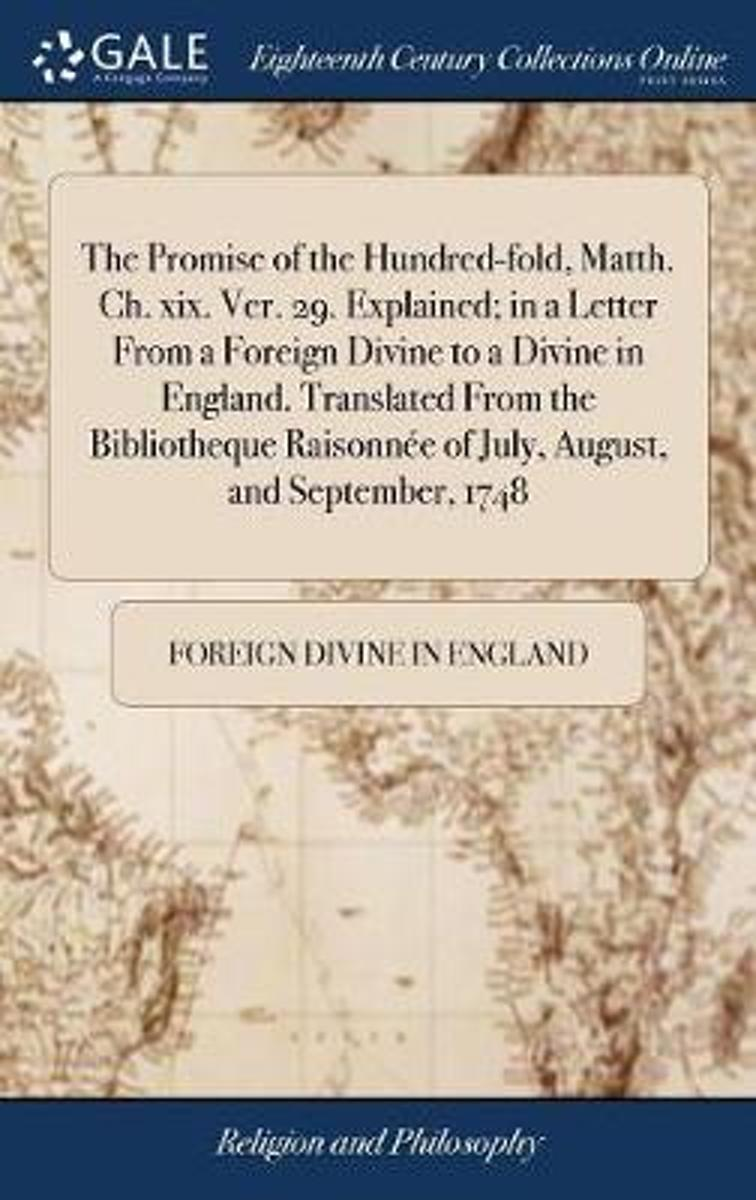 The Promise of the Hundred-Fold, Matth. Ch. XIX. Ver. 29. Explained; In a Letter from a Foreign Divine to a Divine in England. Translated from the Bibliotheque Raisonn�e of July, August, and
