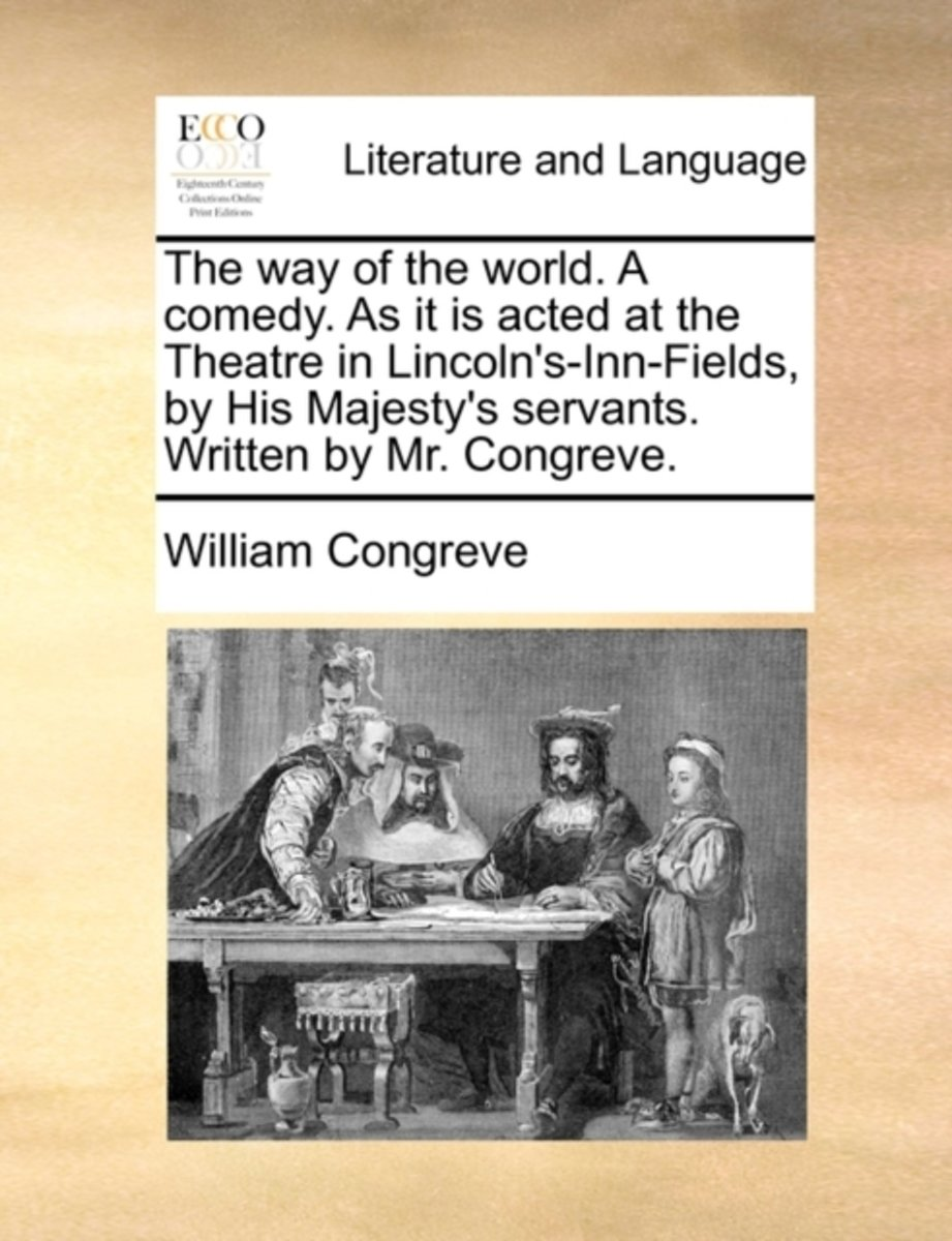 The Way of the World. a Comedy. as It Is Acted at the Theatre in Lincoln's-Inn-Fields, by His Majesty's Servants. Written by Mr. Congreve