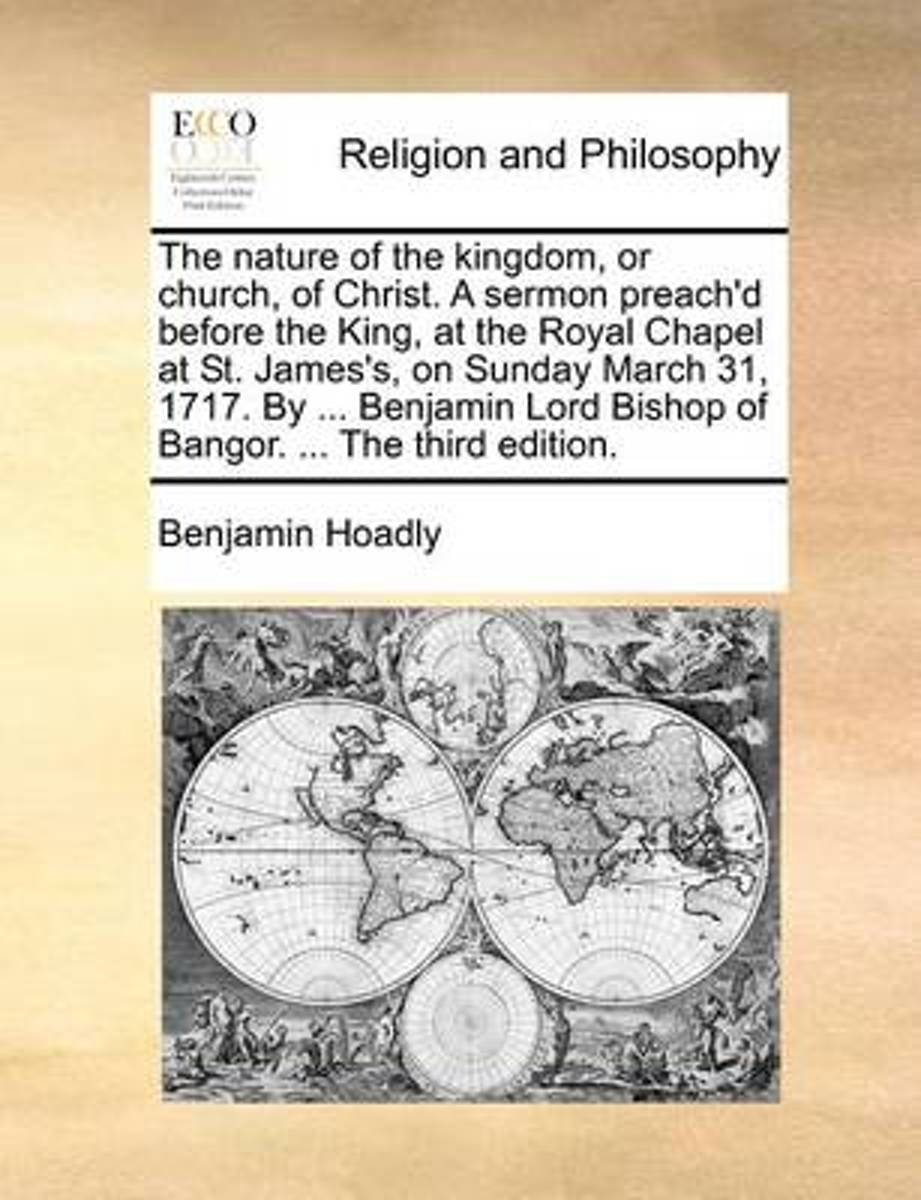 The Nature of the Kingdom, or Church, of Christ. a Sermon Preach'd Before the King, at the Royal Chapel at St. James's, on Sunday March 31, 1717. by ... Benjamin Lord Bishop of Bangor. ... th