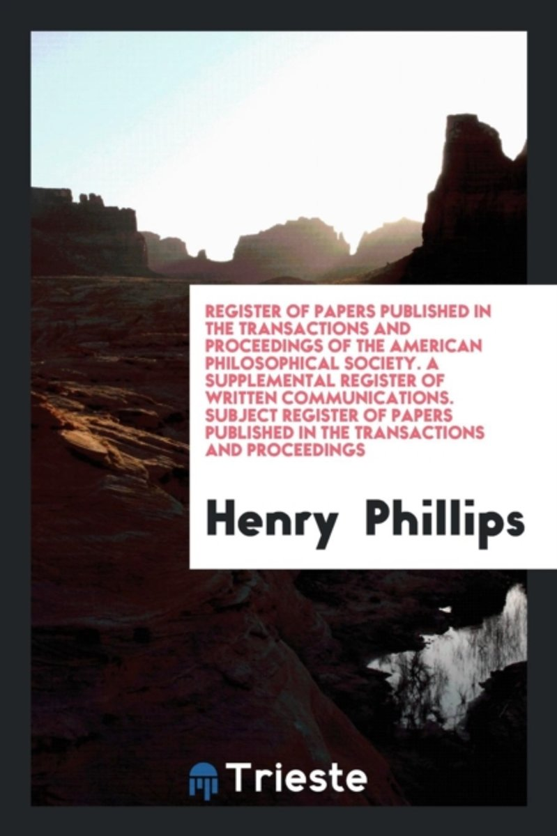 Register of Papers Published in the Transactions and Proceedings of the American Philosophical Society. a Supplemental Register of Written Communications. Subject Register of Papers Published