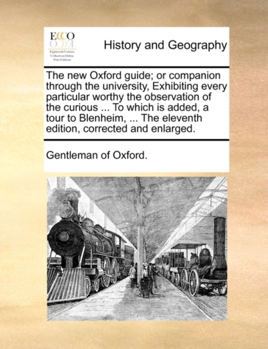 The New Oxford Guide; Or Companion Through the University, Exhibiting Every Particular Worthy the Observation of the Curious ... to Which Is Added, a Tour to Blenheim, ... the Eleventh Editio