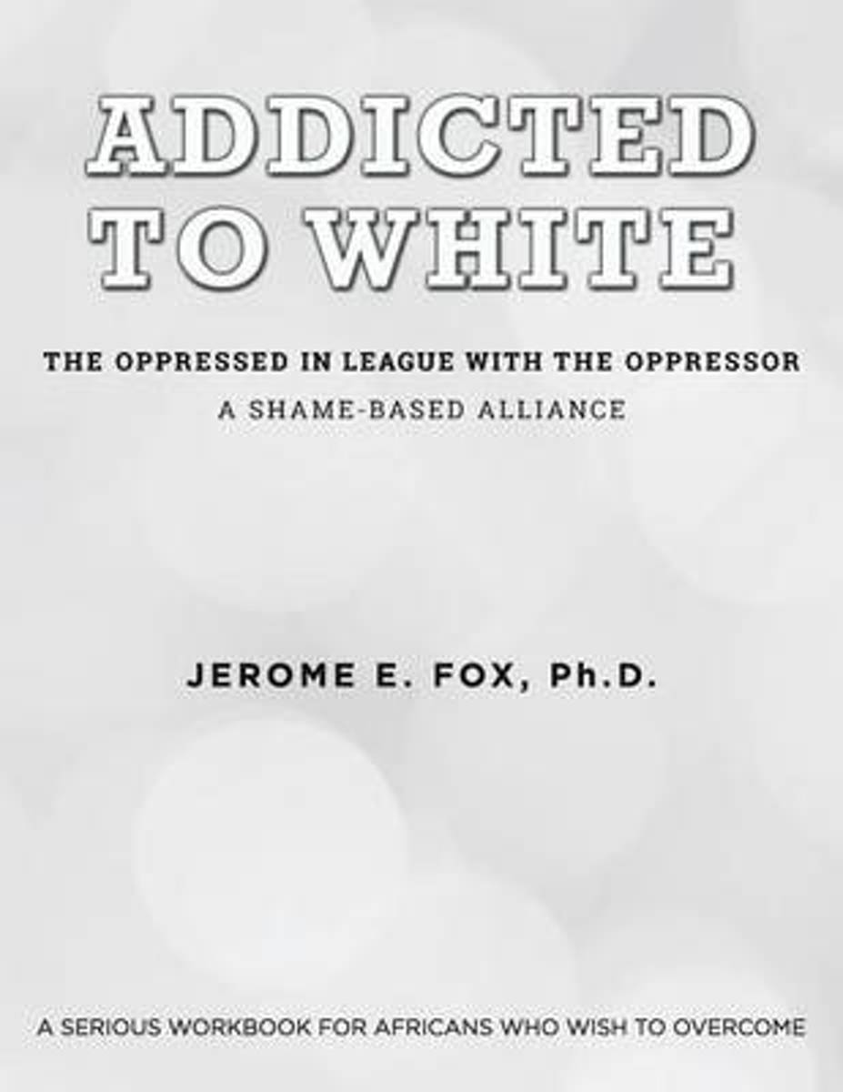 Addicted to White the Oppressed in League with the Oppressor