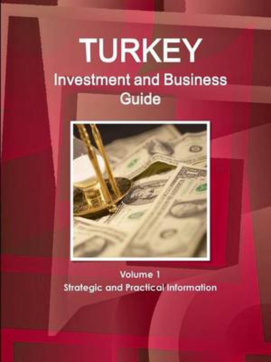 Turkey Investment and Business Guide Volume 1 Strategic and Practical Information