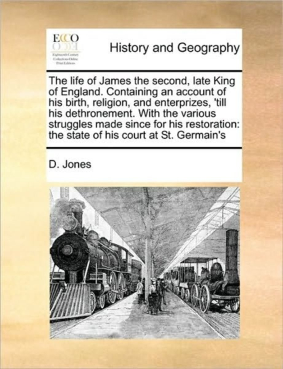 The Life of James the Second, Late King of England. Containing an Account of His Birth, Religion, and Enterprizes, 'Till His Dethronement. with the Various Struggles Made Since for His Restor