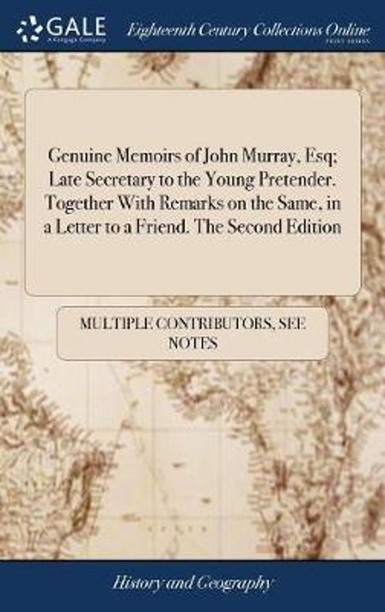 Genuine Memoirs of John Murray, Esq; Late Secretary to the Young Pretender. Together with Remarks on the Same, in a Letter to a Friend. the Second Edition