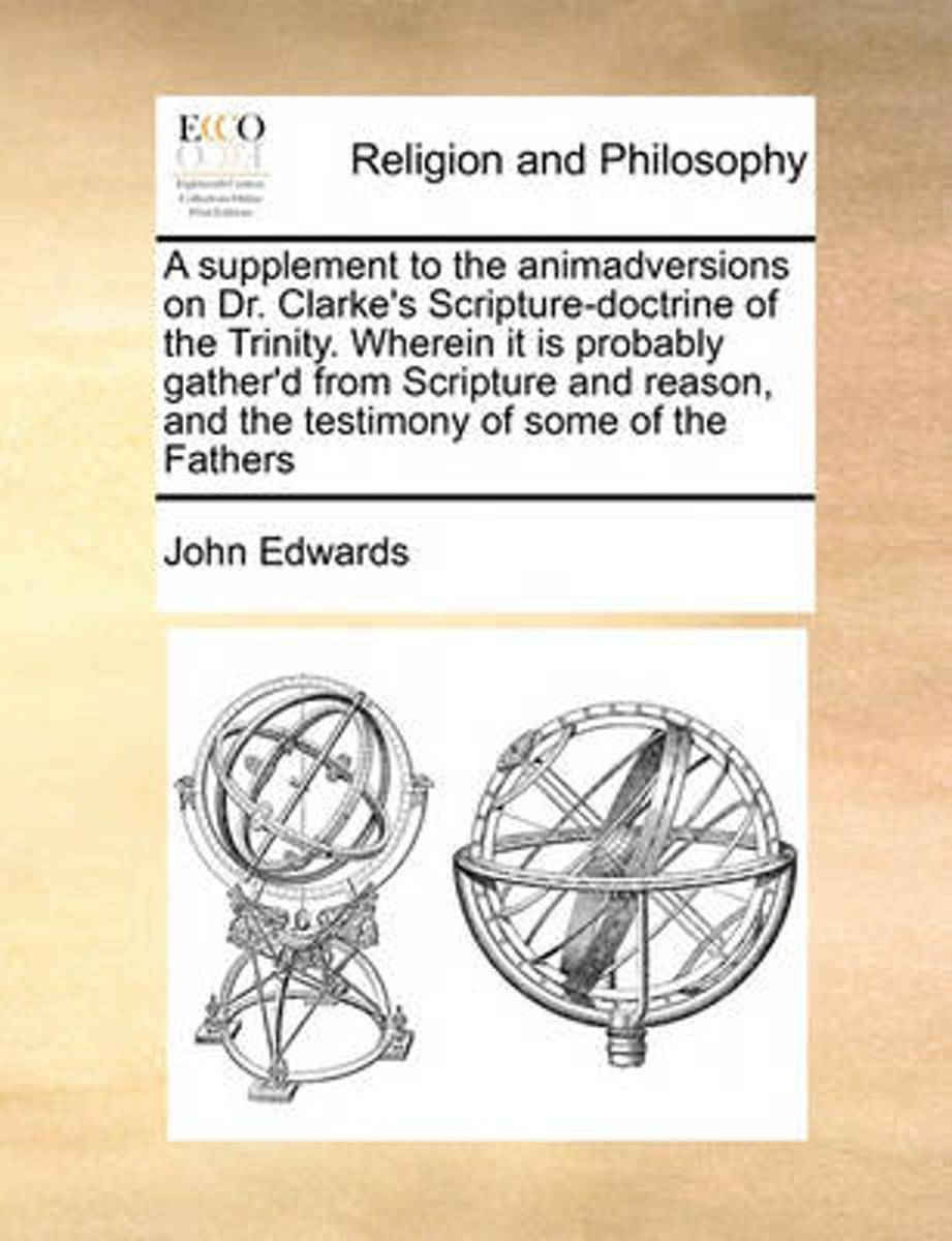 A Supplement to the Animadversions on Dr. Clarke's Scripture-Doctrine of the Trinity. Wherein It Is Probably Gather'd from Scripture and Reason, and the Testimony of Some of the Fathers