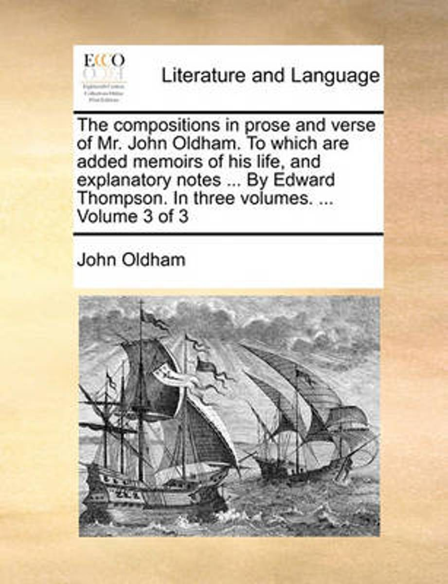The Compositions in Prose and Verse of Mr. John Oldham. to Which Are Added Memoirs of His Life, and Explanatory Notes ... by Edward Thompson. in Three Volumes. ... Volume 3 of 3