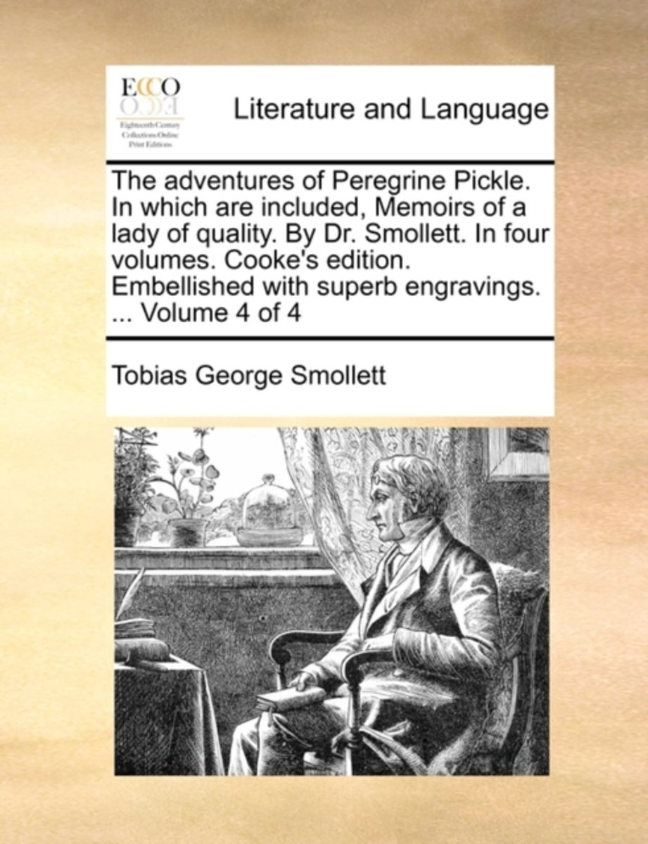 The Adventures of Peregrine Pickle. in Which Are Included, Memoirs of a Lady of Quality. by Dr. Smollett. in Four Volumes. Cooke's Edition. Embellished with Superb Engravings. ... Volume 4 of