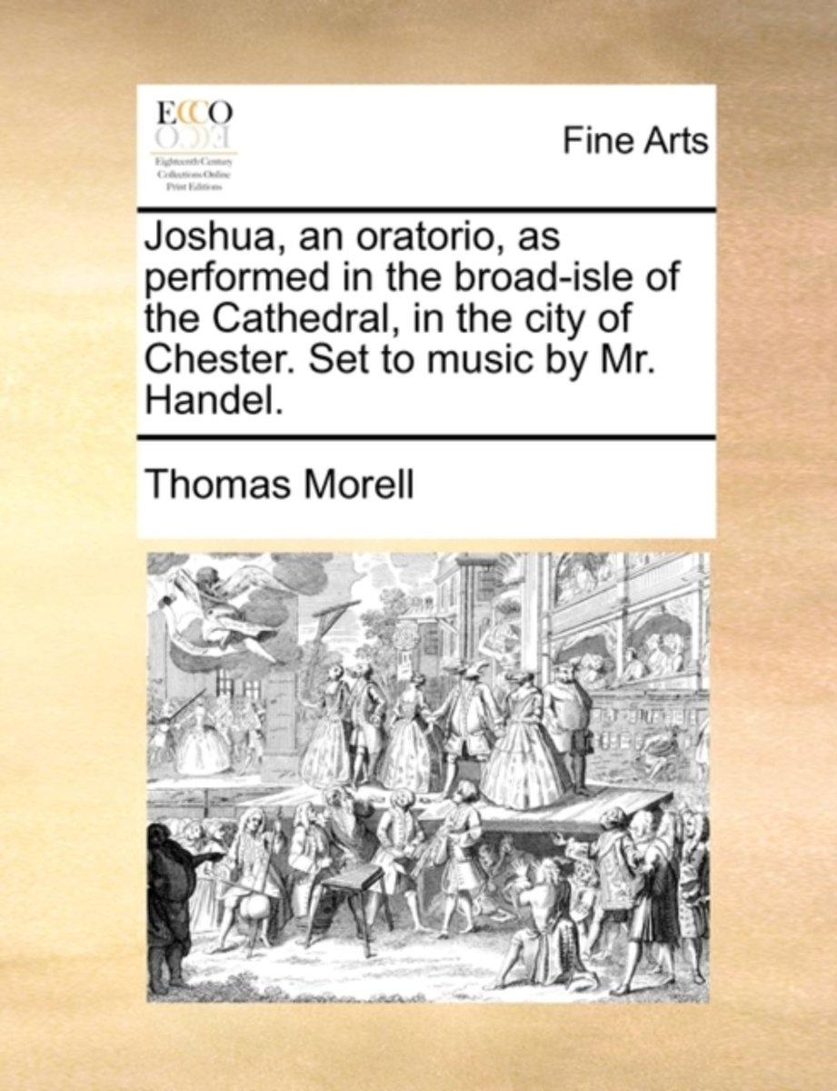 Joshua, an Oratorio, as Performed in the Broad-Isle of the Cathedral, in the City of Chester. Set to Music by Mr. Handel.