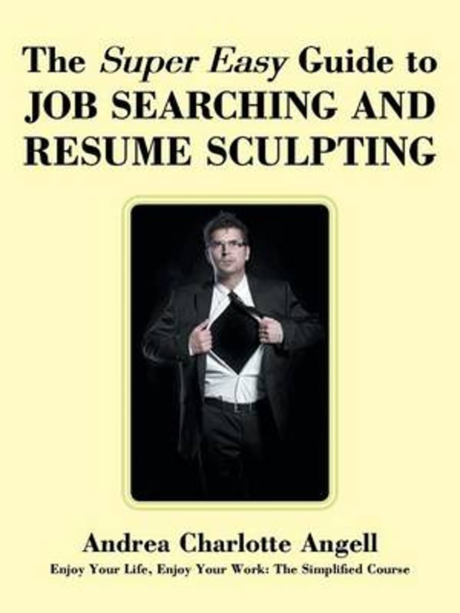 The Super Easy Guide to Job Searching and Resume Sculpting