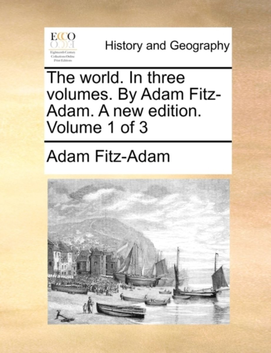 The World. in Three Volumes. by Adam Fitz-Adam. a New Edition. Volume 1 of 3