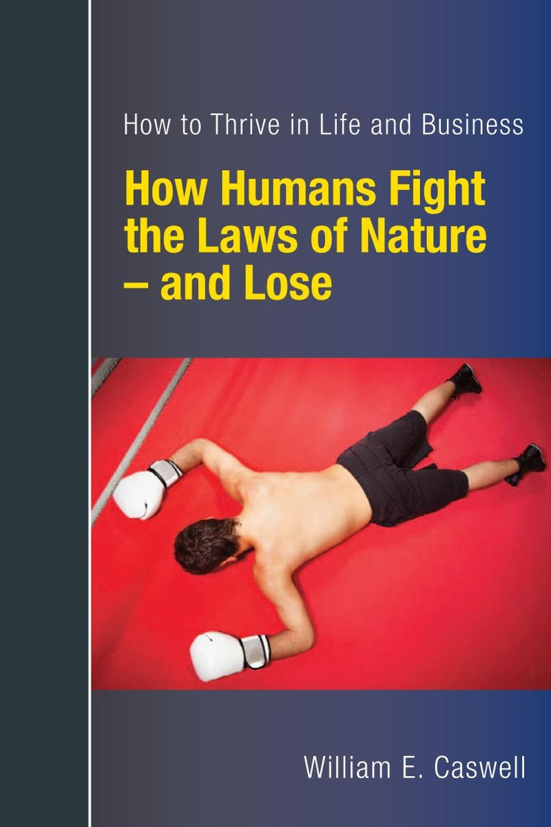 How Humans Fight the Laws of Nature: and Lose -- Discover How to Thrive in Life and Business
