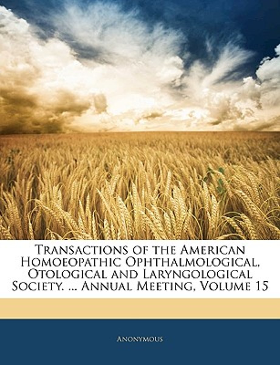 Transactions of the American Homoeopathic Ophthalmological, Otological and Laryngological Society. ... Annual Meeting, Volume 15