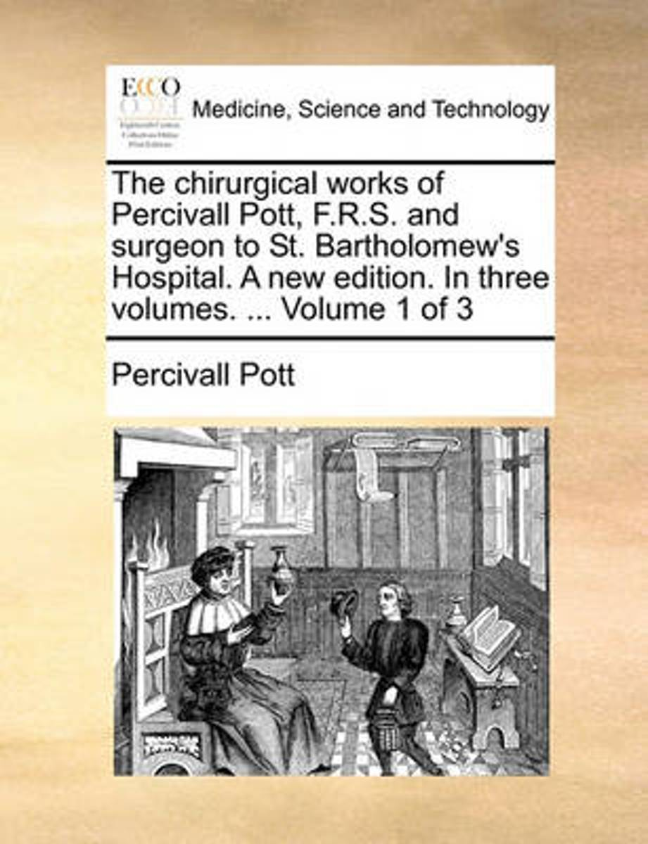 The Chirurgical Works of Percivall Pott, F.R.S. and Surgeon to St. Bartholomew's Hospital. a New Edition. in Three Volumes. ... Volume 1 of 3