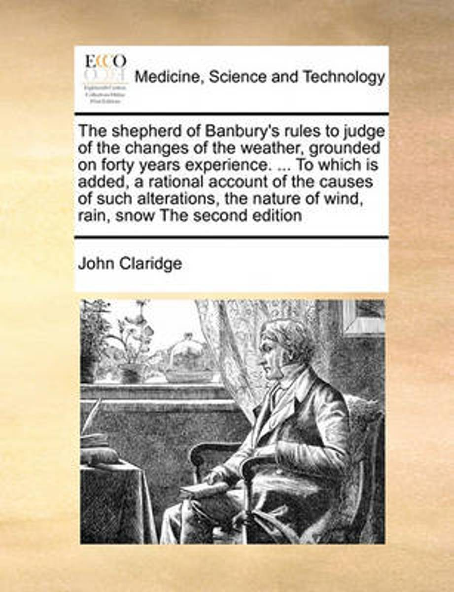 The Shepherd of Banbury's Rules to Judge of the Changes of the Weather, Grounded on Forty Years Experience. ... to Which Is Added, a Rational Account of the Causes of Such Alterations, the Na