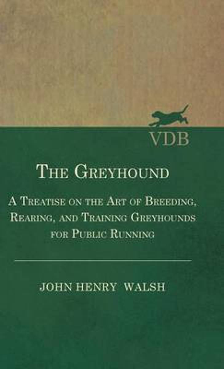 The Greyhound - A Treatise On The Art Of Breeding, Rearing, And Training Greyhounds For Public Running - Their Diseases And Treatment. Containing Also The National Rules For The Management Of