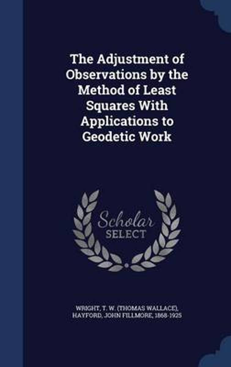 The Adjustment of Observations by the Method of Least Squares with Applications to Geodetic Work