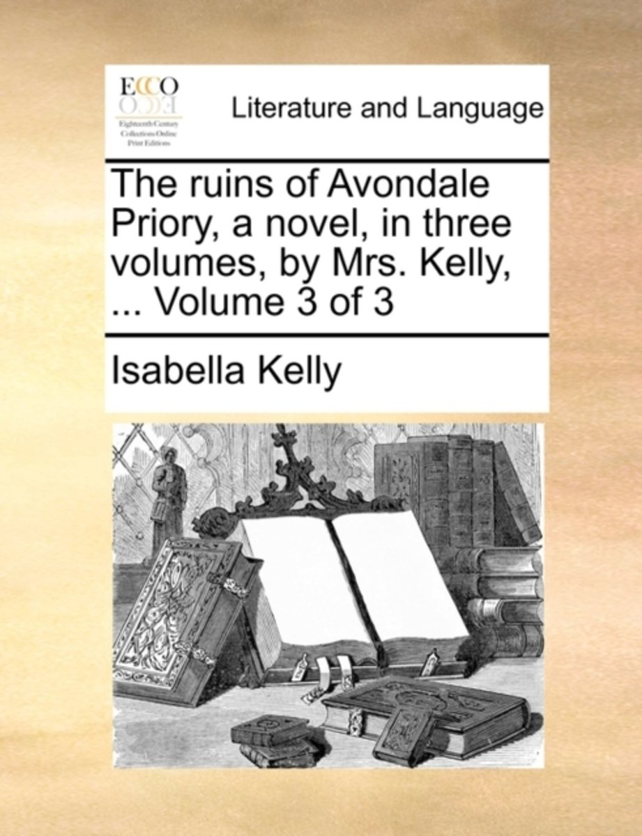 The Ruins of Avondale Priory, a Novel, in Three Volumes, by Mrs. Kelly, ... Volume 3 of 3