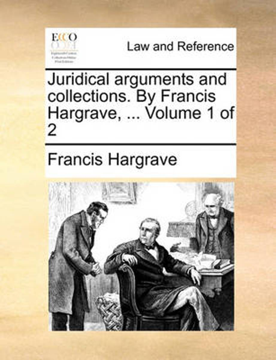 Juridical Arguments and Collections. by Francis Hargrave, ... Volume 1 of 2
