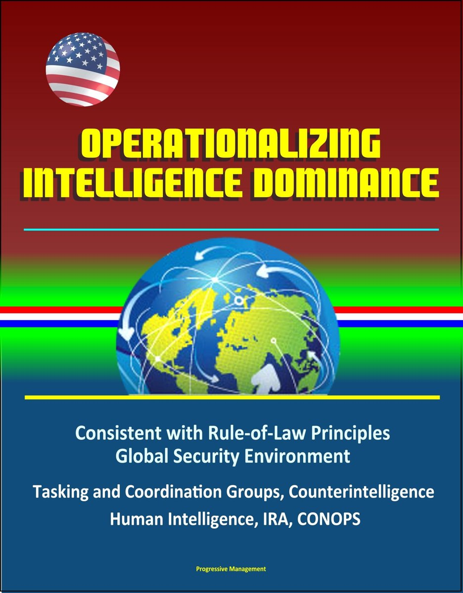 Operationalizing Intelligence Dominance: Consistent with Rule-of-Law Principles, Global Security Environment, Tasking and Coordination Groups, Counterintelligence, Human Intelligence, IRA, CO