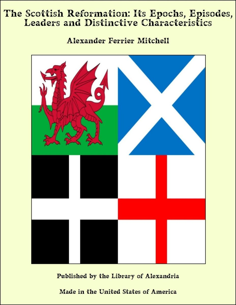 The Scottish Reformation: Its Epochs, Episodes, Leaders and Distinctive Characteristics