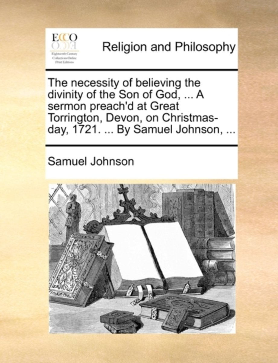 The Necessity of Believing the Divinity of the Son of God, ... a Sermon Preach'd at Great Torrington, Devon, on Christmas-Day, 1721. ... by Samuel Johnson, ...