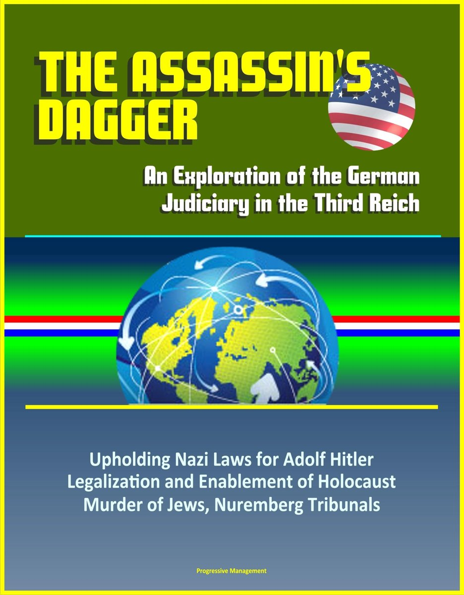 The Assassin's Dagger: An Exploration of the German Judiciary in the Third Reich - Upholding Nazi Laws for Adolf Hitler, Legalization and Enablement of Holocaust, Murder of Jews, Nuremberg Tr