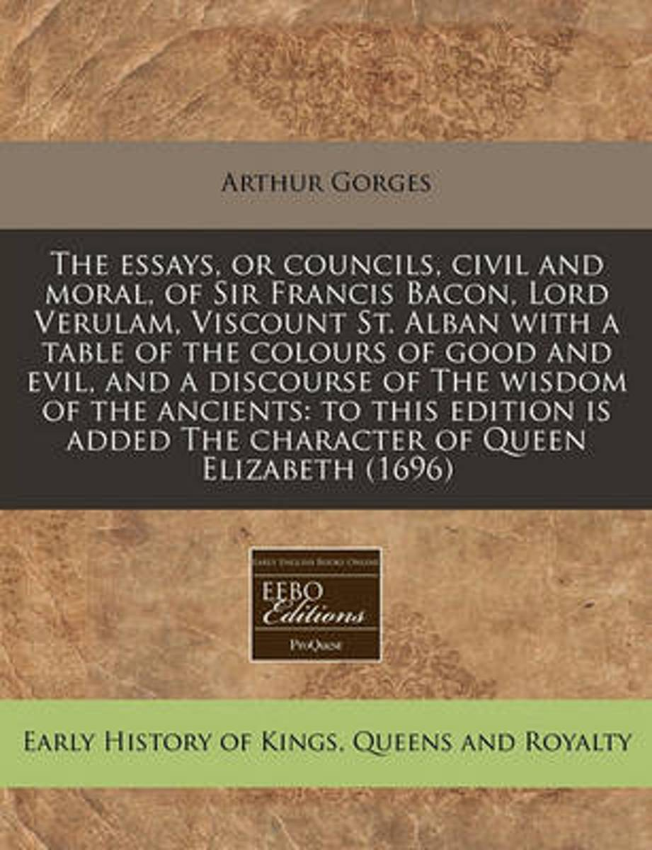 The Essays, or Councils, Civil and Moral, of Sir Francis Bacon, Lord Verulam, Viscount St. Alban with a Table of the Colours of Good and Evil, and a Discourse of the Wisdom of the Ancients
