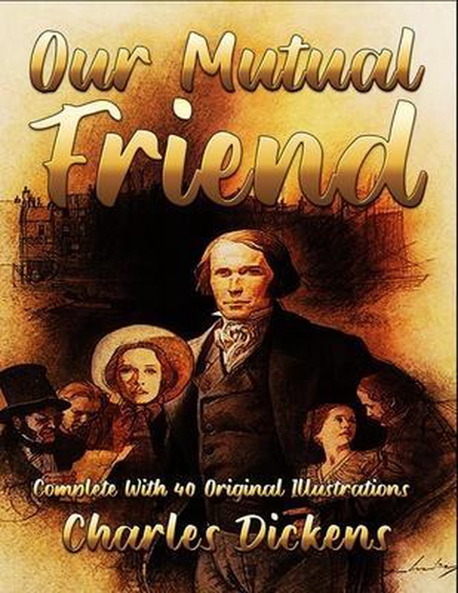 Our Mutual Friend: Complete With 40 Original Illustrations