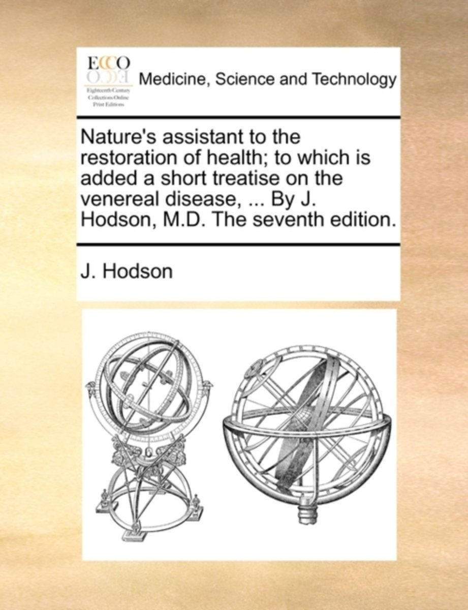 Nature's Assistant to the Restoration of Health; To Which Is Added a Short Treatise on the Venereal Disease, ... by J. Hodson, M.D. the Seventh Edition.