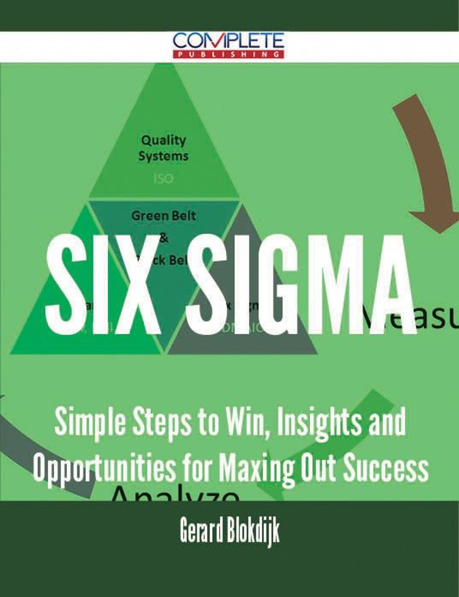 Six Sigma - Simple Steps to Win, Insights and Opportunities for Maxing Out Success