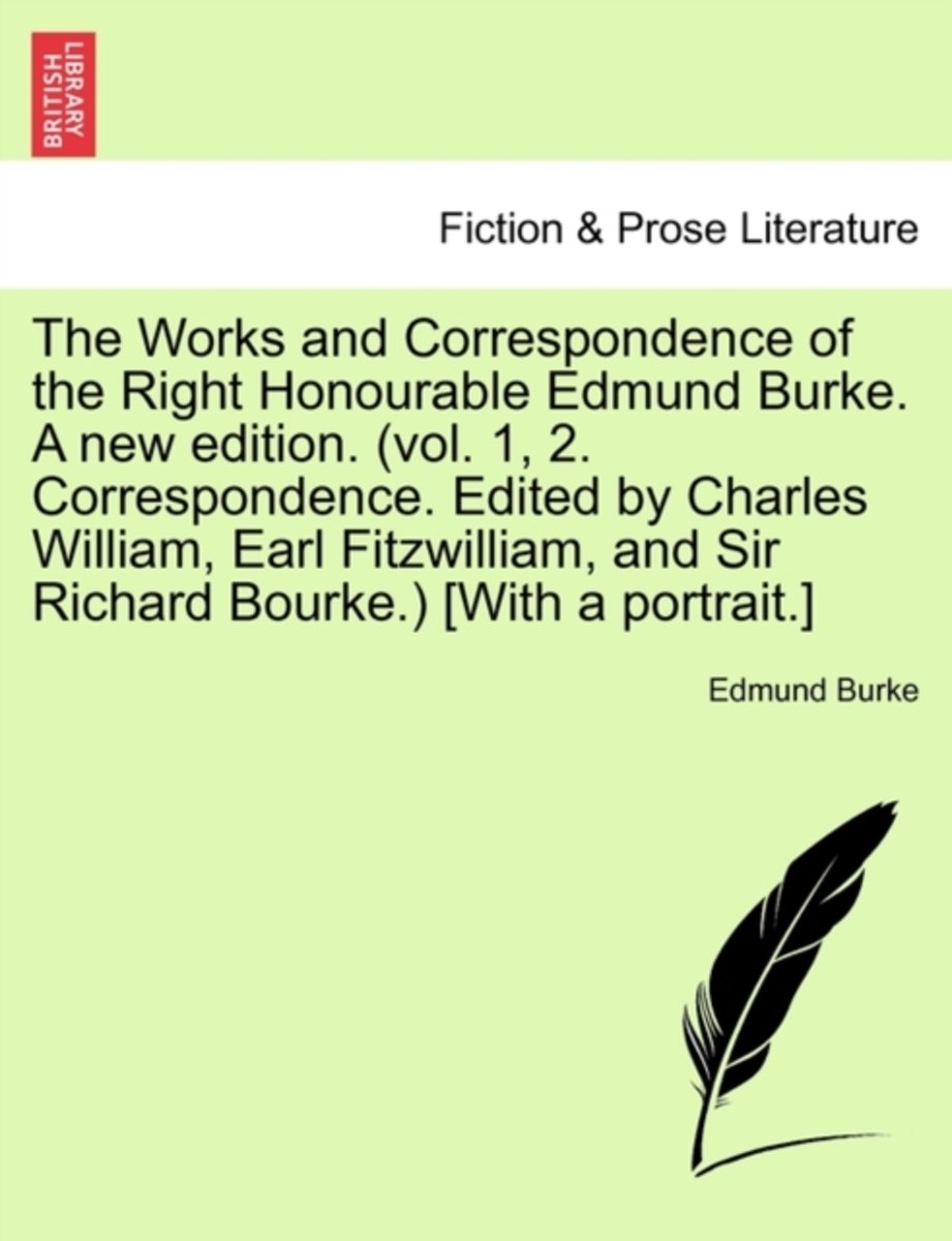 The Works and Correspondence of the Right Honourable Edmund Burke. a New Edition. (Vol. 1, 2. Correspondence. Edited by Charles William, Earl Fitzwilliam, and Sir Richard Bourke.) [With a Por