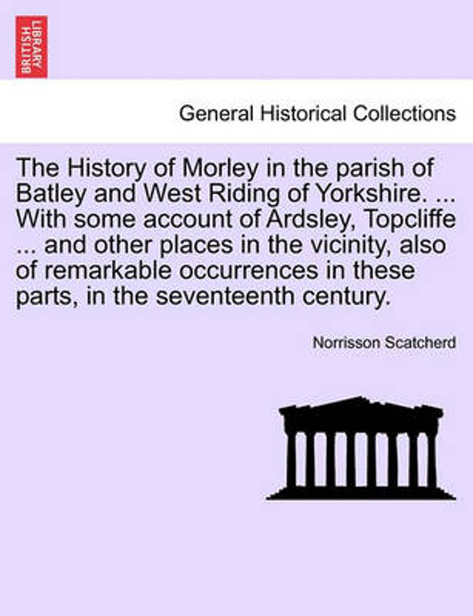 The History of Morley in the Parish of Batley and West Riding of Yorkshire. ... with Some Account of Ardsley, Topcliffe ... and Other Places in the Vicinity, Also of Remarkable Occurrences in