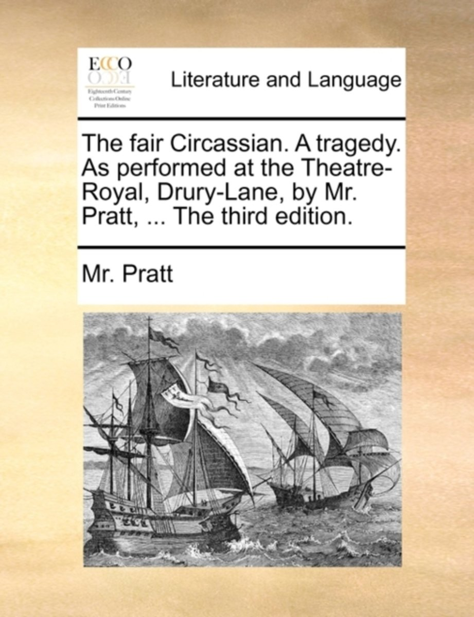The Fair Circassian. a Tragedy. as Performed at the Theatre-Royal, Drury-Lane, by Mr. Pratt, ... the Third Edition