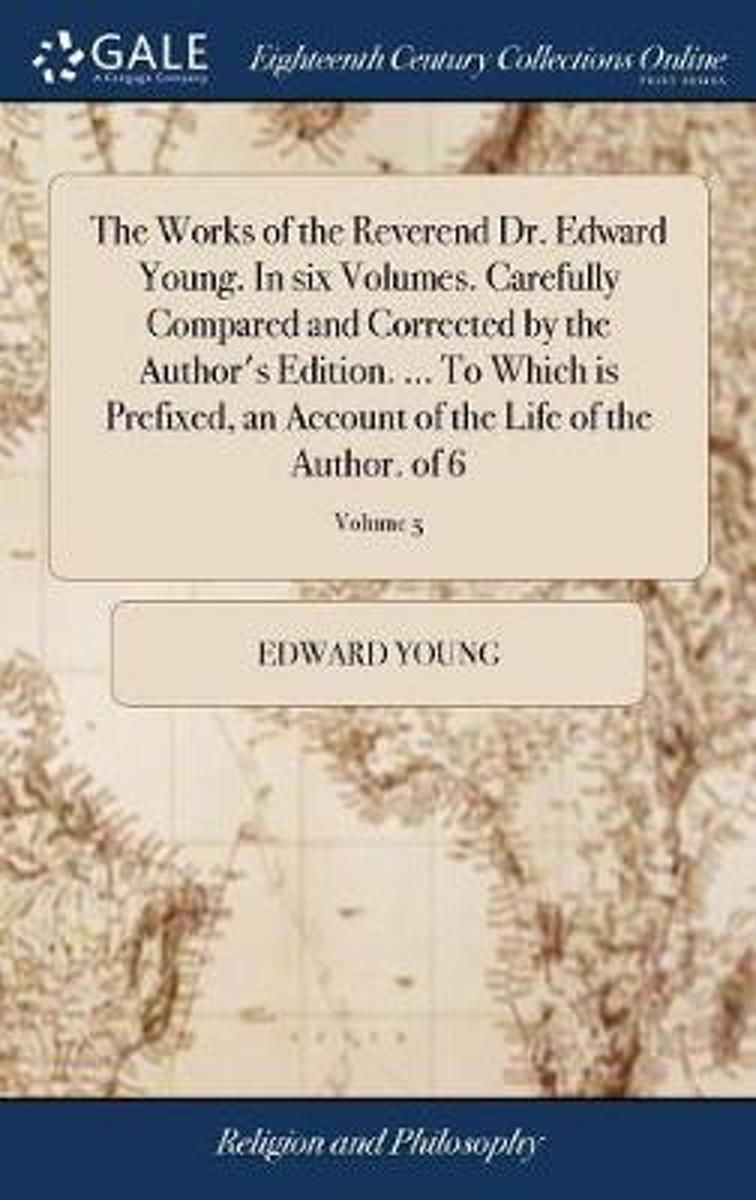 The Works of the Reverend Dr. Edward Young. in Six Volumes. Carefully Compared and Corrected by the Author's Edition. ... to Which Is Prefixed, an Account of the Life of the Author. of 6; Vol