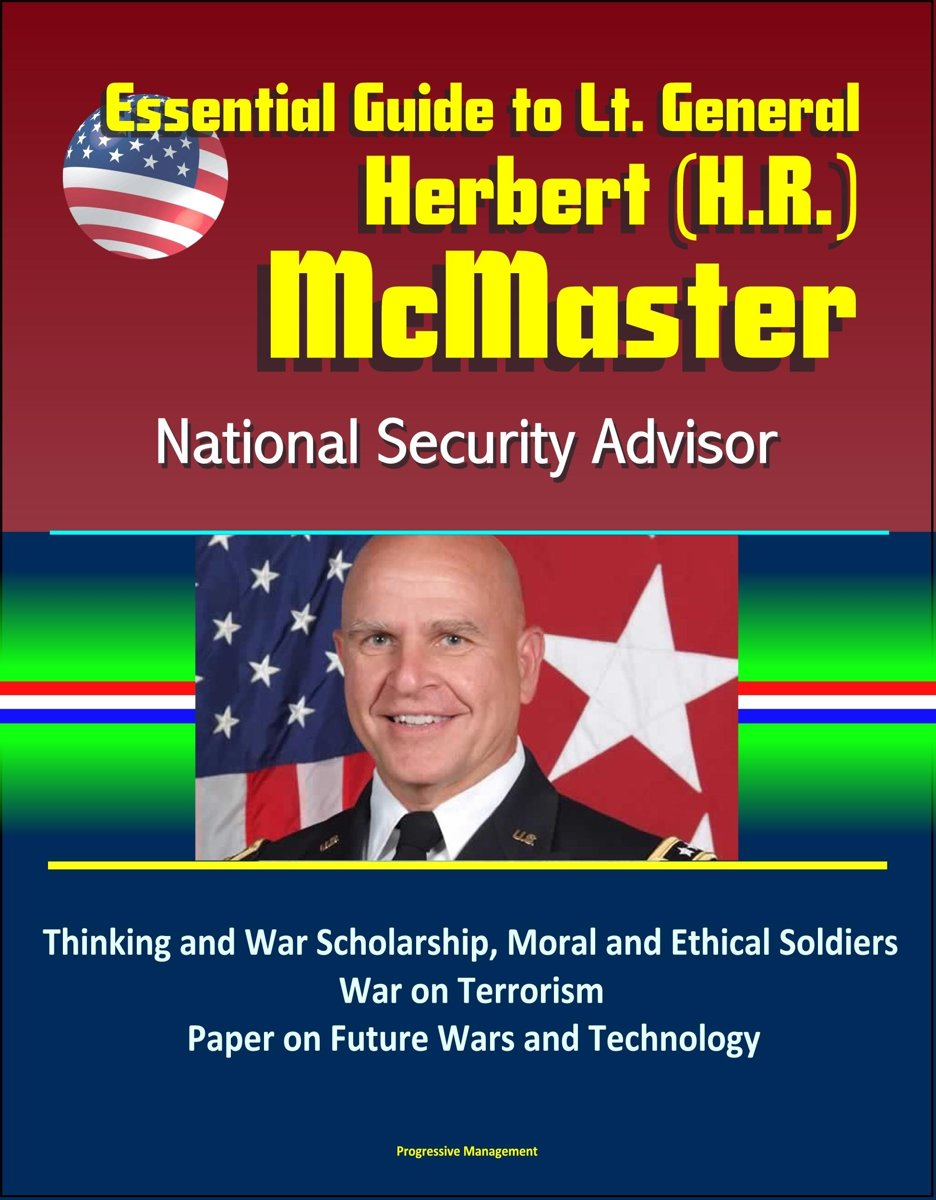 Essential Guide to Lt. General Herbert (H.R.) McMaster, National Security Advisor: Thinking and War Scholarship, Moral and Ethical Soldiers, War on Terrorism, Paper on Future Wars and Technol