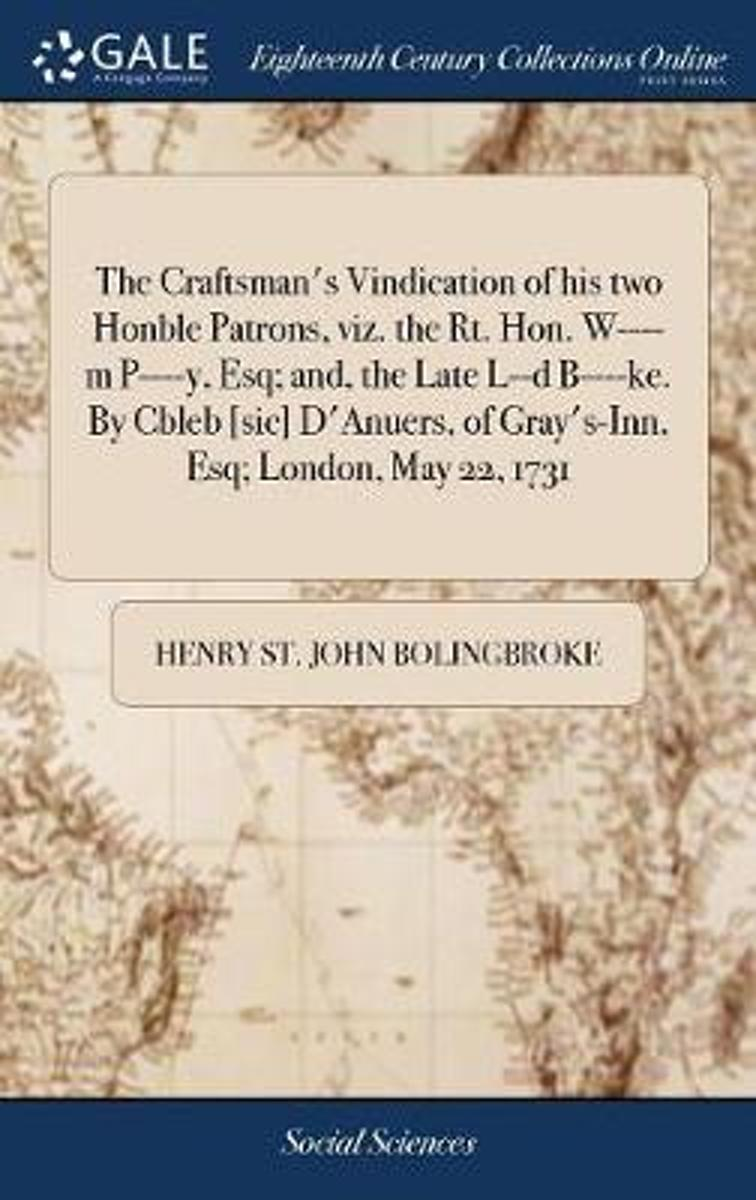 The Craftsman's Vindication of His Two Honble Patrons, Viz. the Rt. Hon. W----M P----Y, Esq; And, the Late L--D B----Ke. by Cbleb [sic] d'Anuers, of Gray's-Inn, Esq; London, May 22, 1731